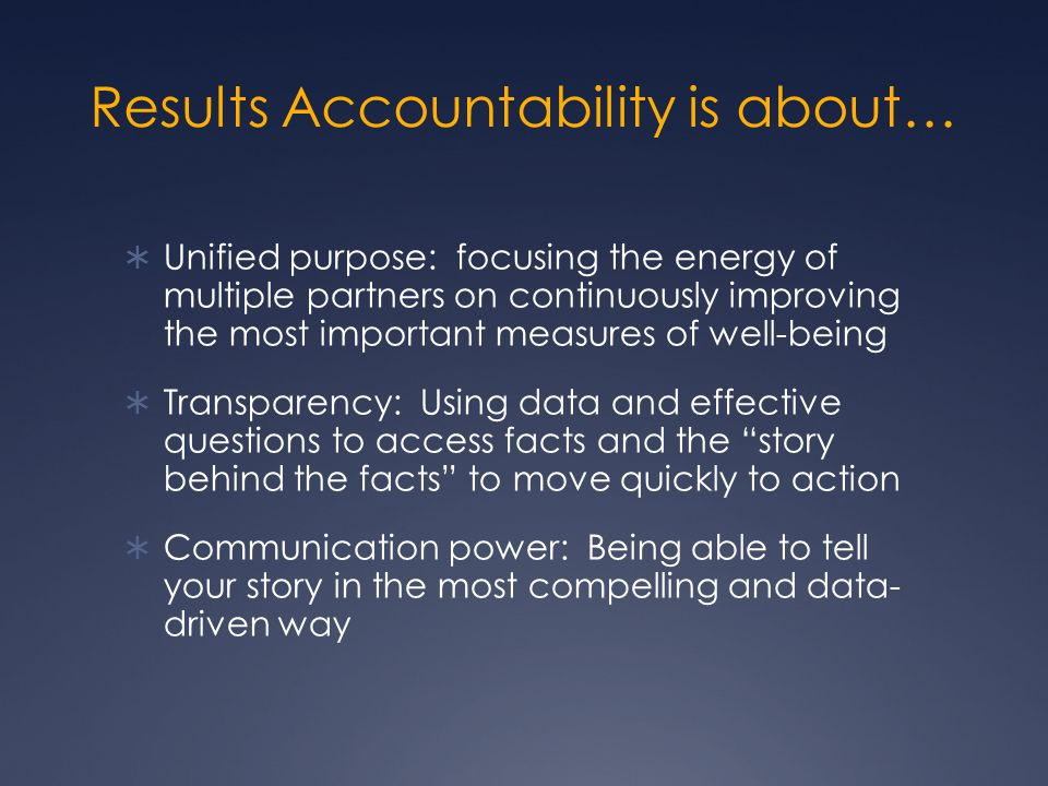 Results Accountability is about…  Unified purpose: focusing the energy of multiple partners on continuously improving the most important measures of well-being  Transparency: Using data and effective questions to access facts and the story behind the facts to move quickly to action  Communication power: Being able to tell your story in the most compelling and data- driven way