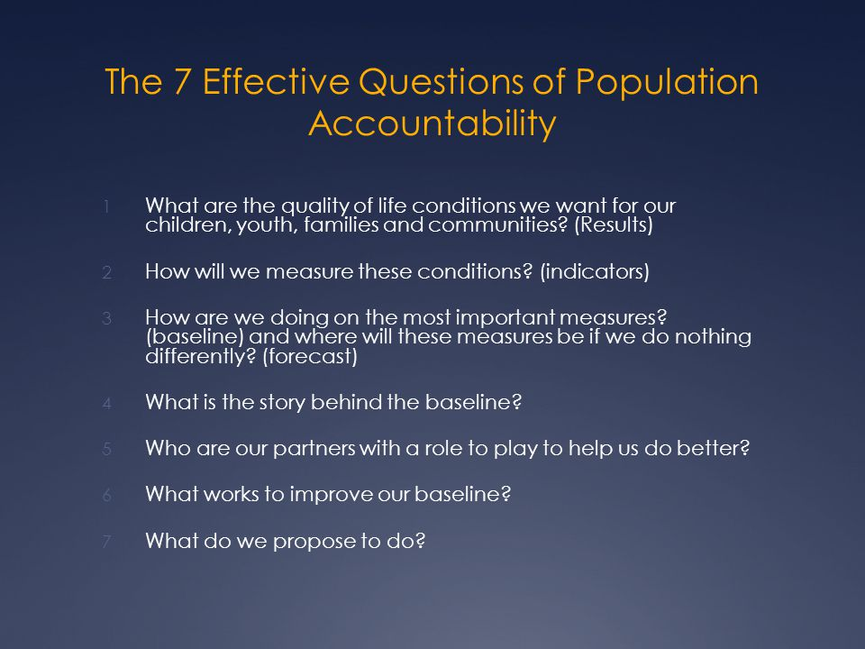 The 7 Effective Questions of Population Accountability 1 What are the quality of life conditions we want for our children, youth, families and communities.
