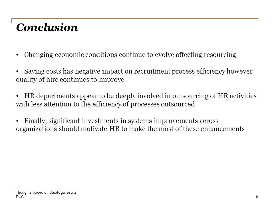PwC Conclusion 13.4% 8 Thoughts based on Saratoga results Changing economic conditions continue to evolve affecting resourcing Saving costs has negative impact on recruitment process efficiency however quality of hire continues to improve HR departments appear to be deeply involved in outsourcing of HR activities with less attention to the efficiency of processes outsourced Finally, significant investments in systems improvements across organizations should motivate HR to make the most of these enhancements