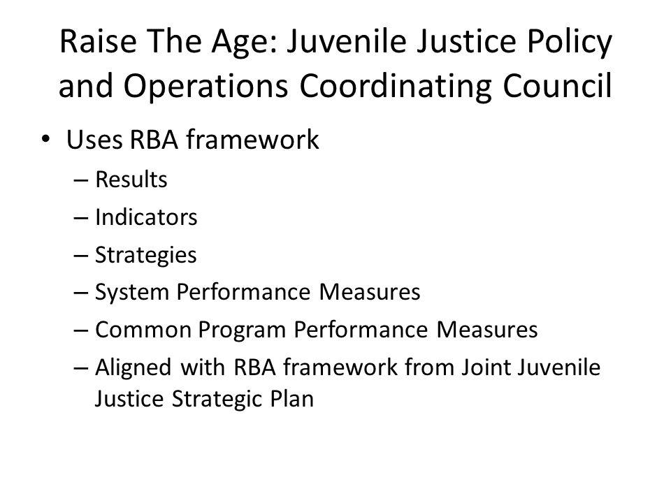 Raise The Age: Juvenile Justice Policy and Operations Coordinating Council Uses RBA framework – Results – Indicators – Strategies – System Performance Measures – Common Program Performance Measures – Aligned with RBA framework from Joint Juvenile Justice Strategic Plan