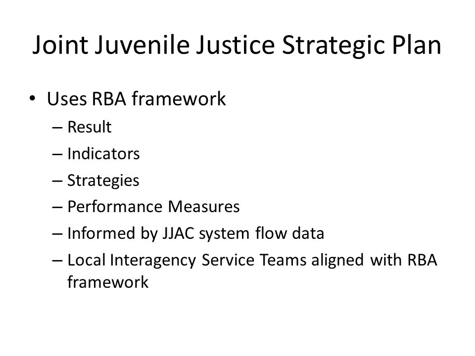 Joint Juvenile Justice Strategic Plan Uses RBA framework – Result – Indicators – Strategies – Performance Measures – Informed by JJAC system flow data – Local Interagency Service Teams aligned with RBA framework