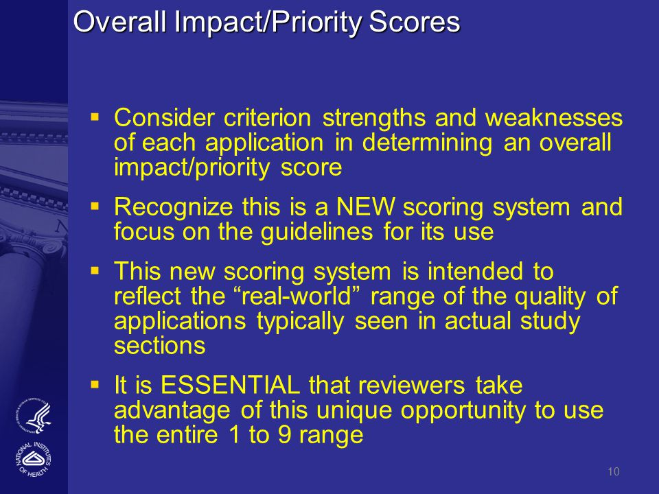 10 Overall Impact/Priority Scores   Consider criterion strengths and weaknesses of each application in determining an overall impact/priority score   Recognize this is a NEW scoring system and focus on the guidelines for its use   This new scoring system is intended to reflect the real-world range of the quality of applications typically seen in actual study sections   It is ESSENTIAL that reviewers take advantage of this unique opportunity to use the entire 1 to 9 range 10