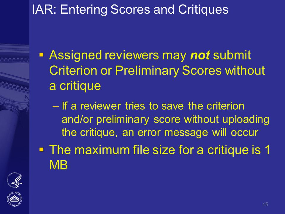 15 IAR: Entering Scores and Critiques   Assigned reviewers may not submit Criterion or Preliminary Scores without a critique – –If a reviewer tries to save the criterion and/or preliminary score without uploading the critique, an error message will occur   The maximum file size for a critique is 1 MB