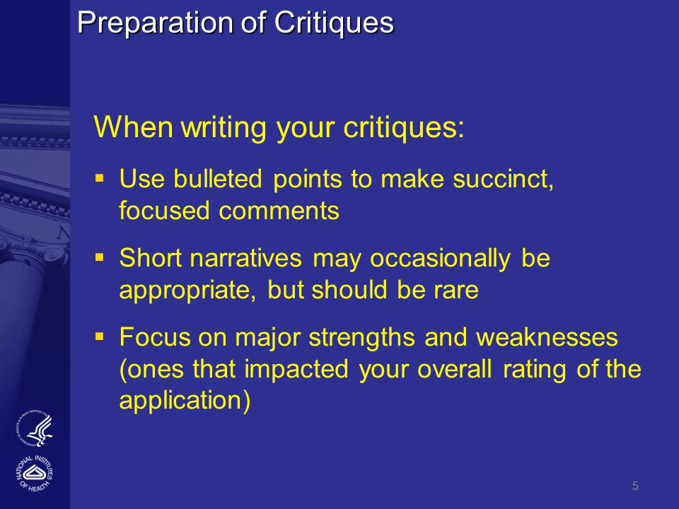 5 Preparation of Critiques When writing your critiques:   Use bulleted points to make succinct, focused comments   Short narratives may occasionally be appropriate, but should be rare   Focus on major strengths and weaknesses (ones that impacted your overall rating of the application) 5