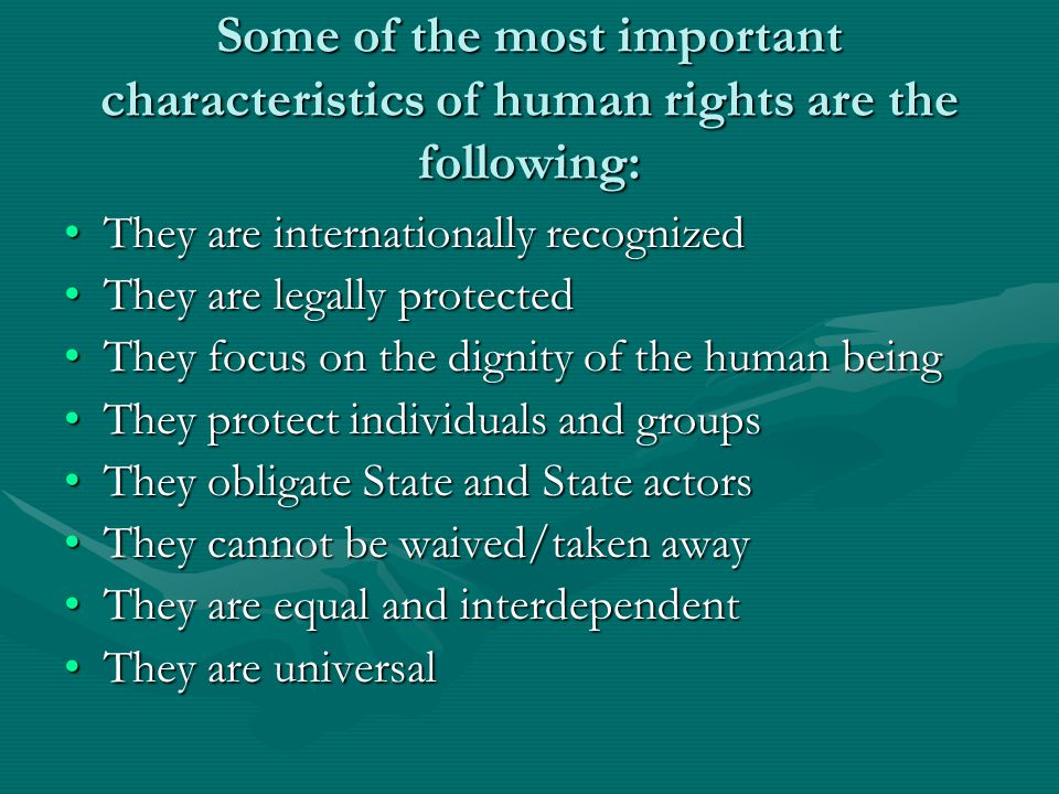 Some of the most important characteristics of human rights are the following: They are internationally recognizedThey are internationally recognized They are legally protectedThey are legally protected They focus on the dignity of the human beingThey focus on the dignity of the human being They protect individuals and groupsThey protect individuals and groups They obligate State and State actorsThey obligate State and State actors They cannot be waived/taken awayThey cannot be waived/taken away They are equal and interdependentThey are equal and interdependent They are universalThey are universal