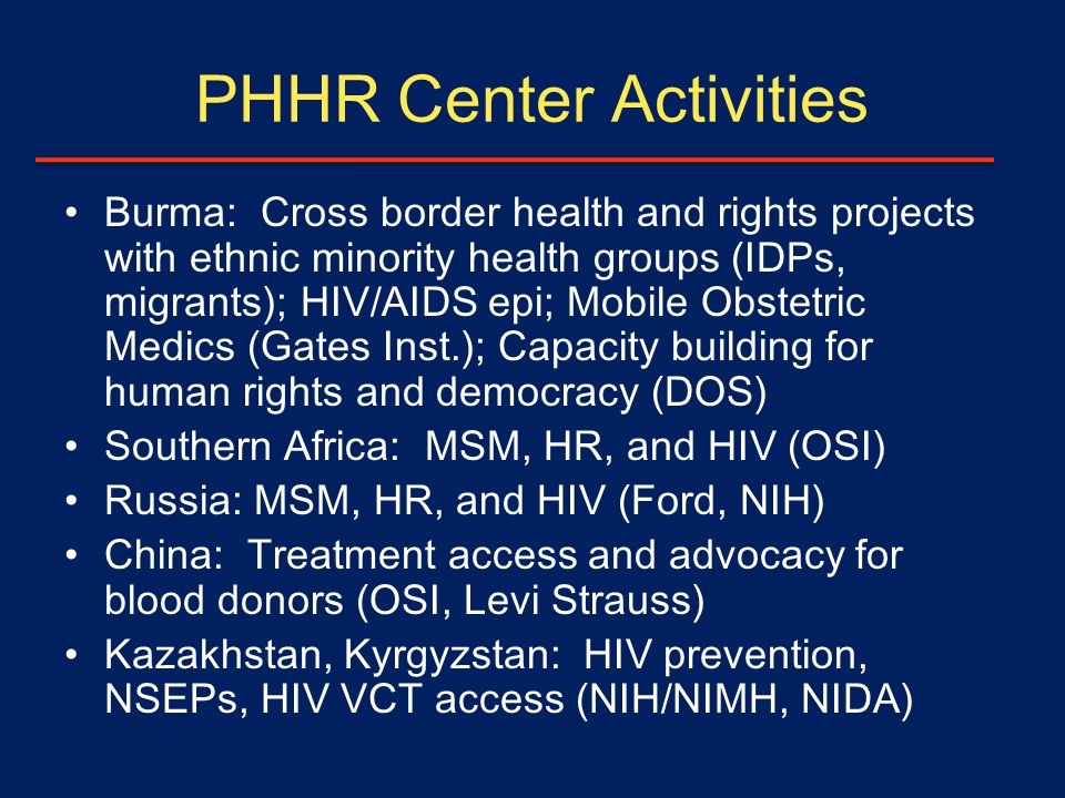 PHHR Center Activities Burma: Cross border health and rights projects with ethnic minority health groups (IDPs, migrants); HIV/AIDS epi; Mobile Obstetric Medics (Gates Inst.); Capacity building for human rights and democracy (DOS) Southern Africa: MSM, HR, and HIV (OSI) Russia: MSM, HR, and HIV (Ford, NIH) China: Treatment access and advocacy for blood donors (OSI, Levi Strauss) Kazakhstan, Kyrgyzstan: HIV prevention, NSEPs, HIV VCT access (NIH/NIMH, NIDA)