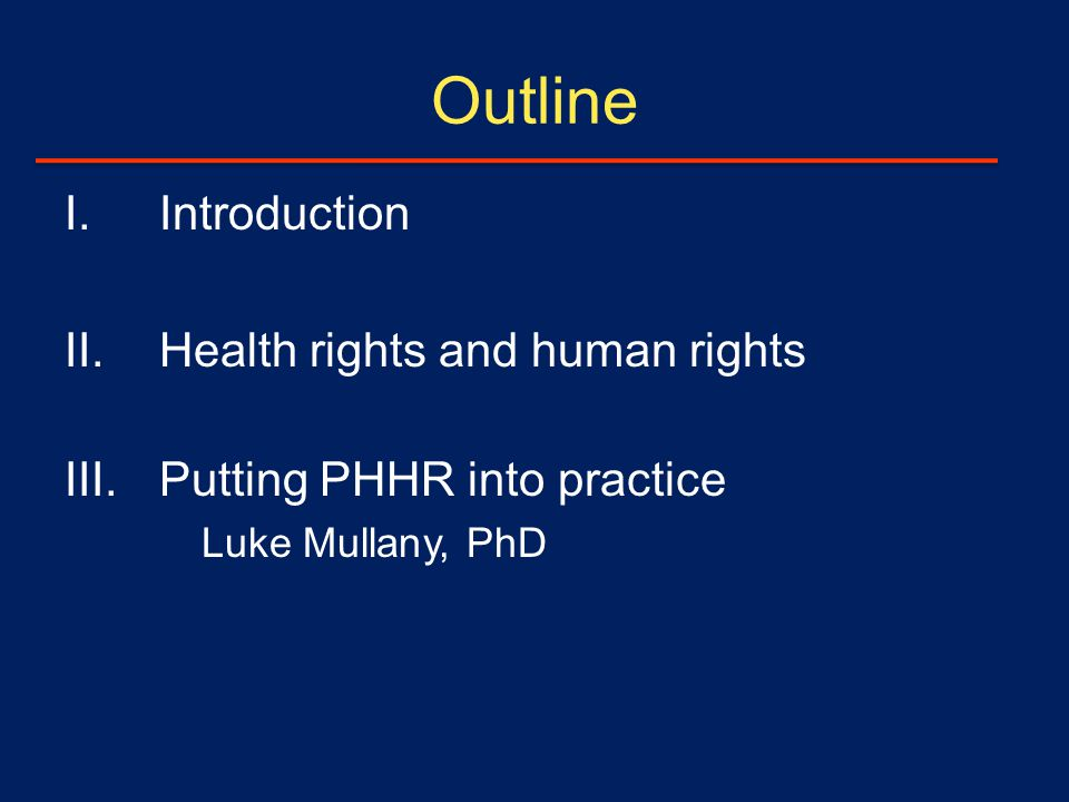 Outline I.Introduction II.Health rights and human rights III.Putting PHHR into practice Luke Mullany, PhD