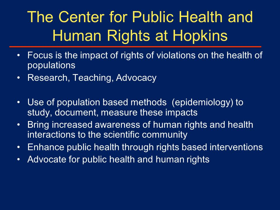 The Center for Public Health and Human Rights at Hopkins Focus is the impact of rights of violations on the health of populations Research, Teaching, Advocacy Use of population based methods (epidemiology) to study, document, measure these impacts Bring increased awareness of human rights and health interactions to the scientific community Enhance public health through rights based interventions Advocate for public health and human rights