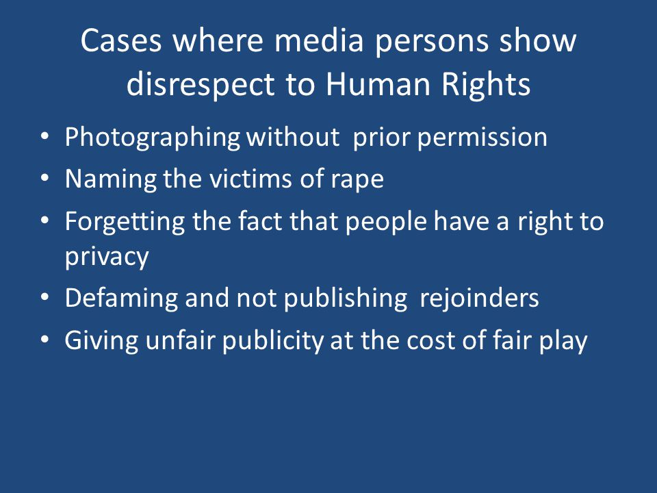 Cases where media persons show disrespect to Human Rights Photographing without prior permission Naming the victims of rape Forgetting the fact that people have a right to privacy Defaming and not publishing rejoinders Giving unfair publicity at the cost of fair play