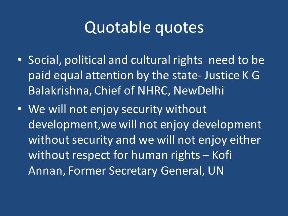 Quotable quotes Social, political and cultural rights need to be paid equal attention by the state- Justice K G Balakrishna, Chief of NHRC, NewDelhi We will not enjoy security without development,we will not enjoy development without security and we will not enjoy either without respect for human rights – Kofi Annan, Former Secretary General, UN