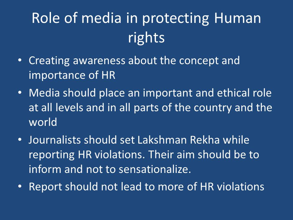 Role of media in protecting Human rights Creating awareness about the concept and importance of HR Media should place an important and ethical role at all levels and in all parts of the country and the world Journalists should set Lakshman Rekha while reporting HR violations.