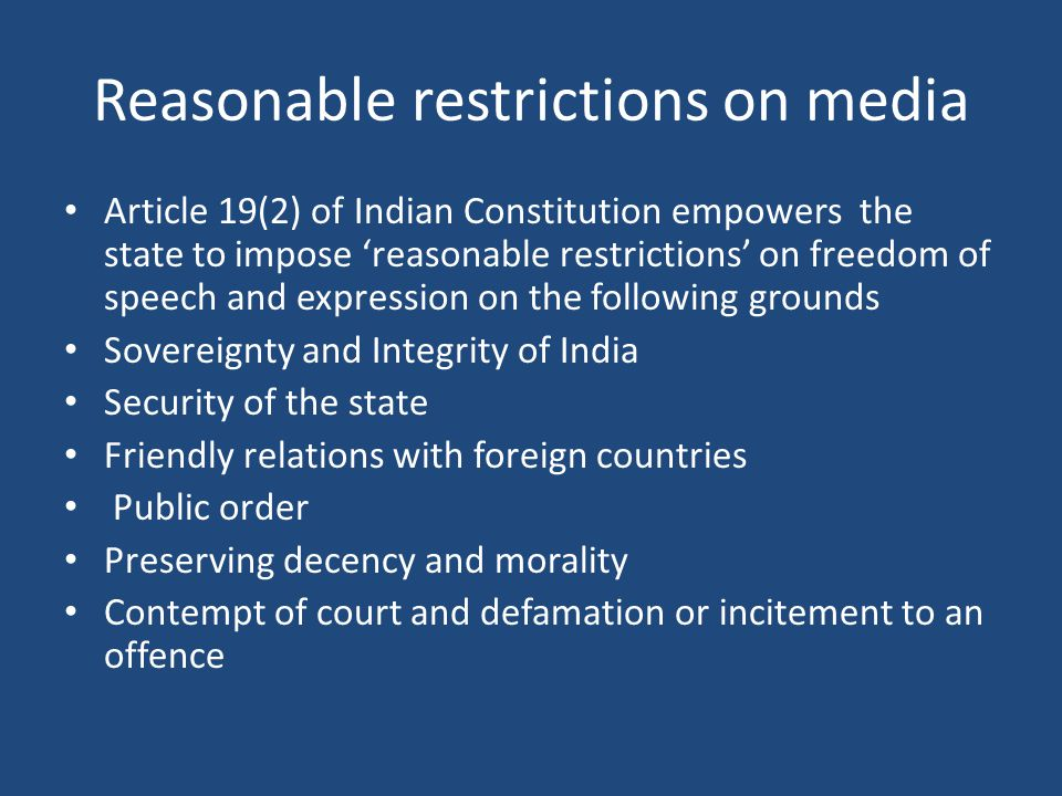 Reasonable restrictions on media Article 19(2) of Indian Constitution empowers the state to impose 'reasonable restrictions' on freedom of speech and expression on the following grounds Sovereignty and Integrity of India Security of the state Friendly relations with foreign countries Public order Preserving decency and morality Contempt of court and defamation or incitement to an offence