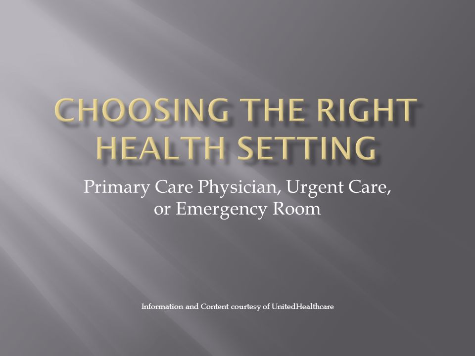 Primary Care Physician, Urgent Care, or Emergency Room Information and Content courtesy of UnitedHealthcare