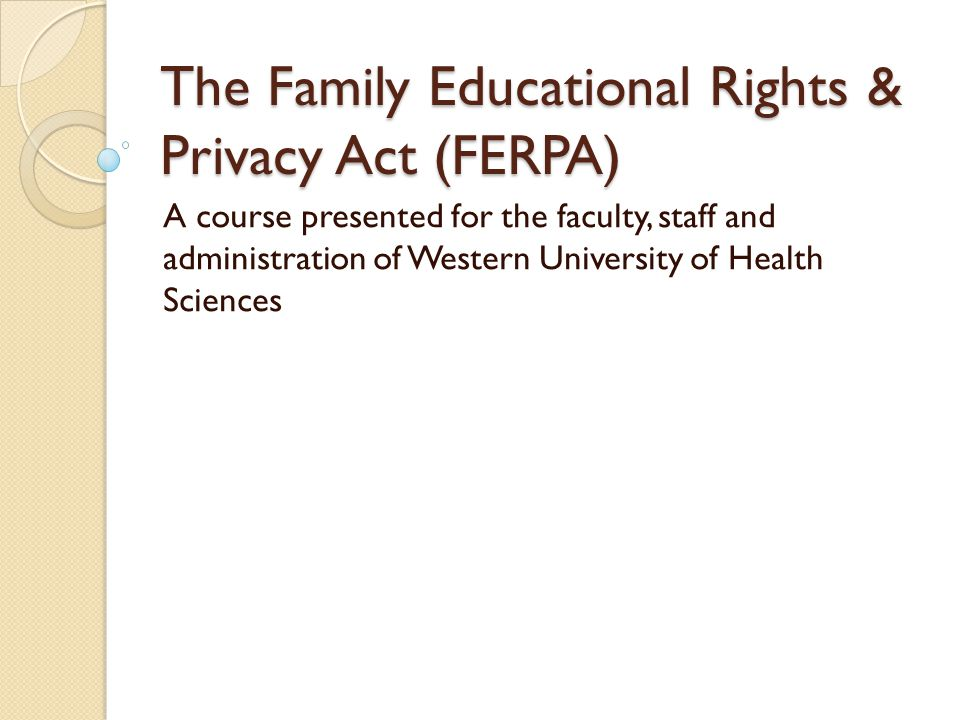 The Family Educational Rights & Privacy Act (FERPA) A course presented for the faculty, staff and administration of Western University of Health Sciences
