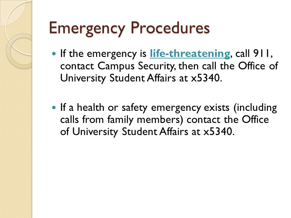 Emergency Procedures If the emergency is life-threatening, call 911, contact Campus Security, then call the Office of University Student Affairs at x5340.