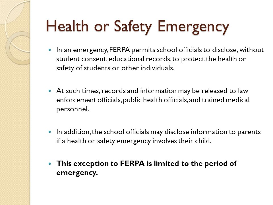 Health or Safety Emergency In an emergency, FERPA permits school officials to disclose, without student consent, educational records, to protect the health or safety of students or other individuals.
