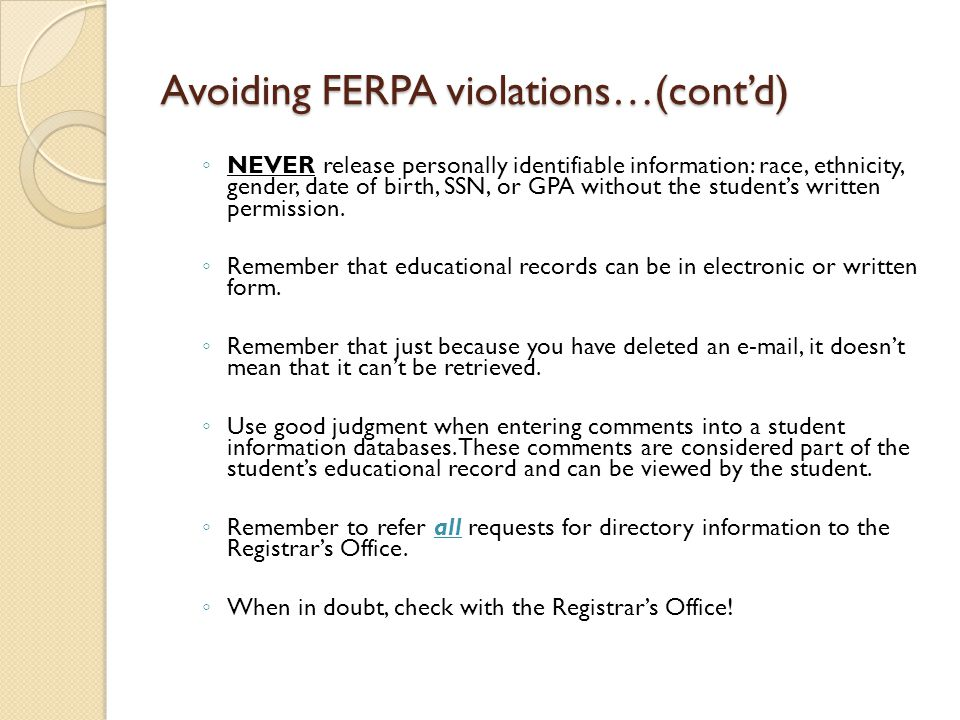 Avoiding FERPA violations…(cont'd) ◦ NEVER release personally identifiable information: race, ethnicity, gender, date of birth, SSN, or GPA without the student's written permission.
