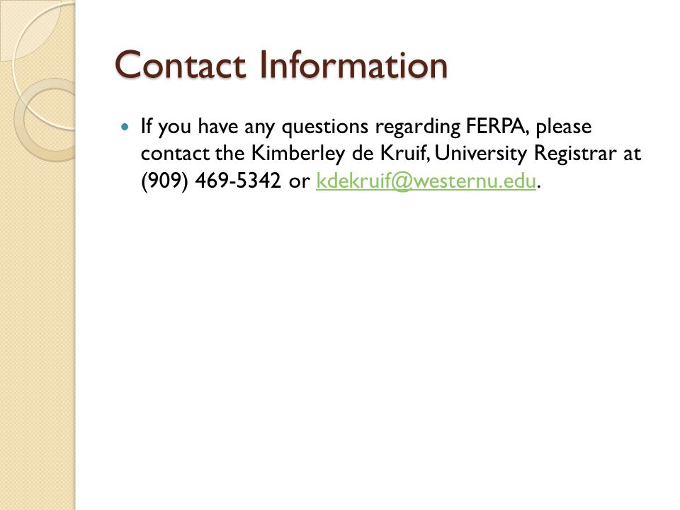 Contact Information If you have any questions regarding FERPA, please contact the Kimberley de Kruif, University Registrar at (909) or
