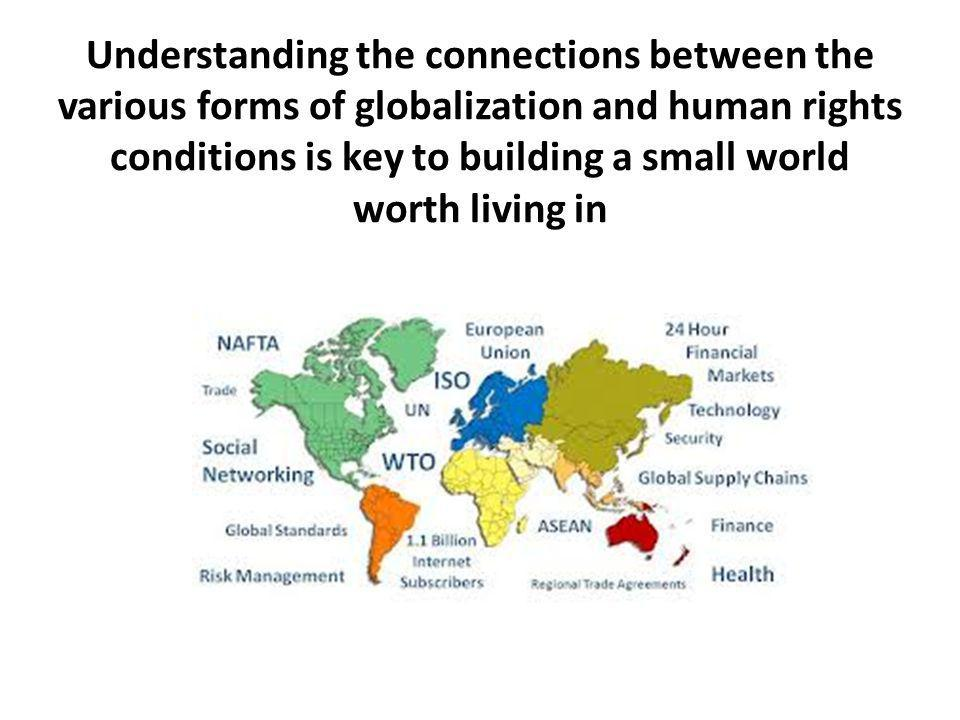 Understanding the connections between the various forms of globalization and human rights conditions is key to building a small world worth living in