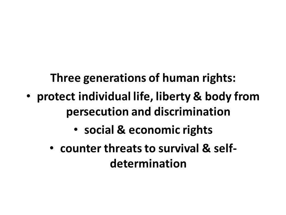 Three generations of human rights: protect individual life, liberty & body from persecution and discrimination social & economic rights counter threats to survival & self- determination
