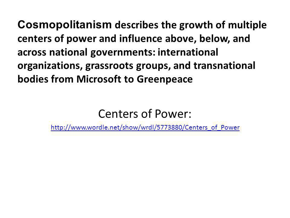 Cosmopolitanism describes the growth of multiple centers of power and influence above, below, and across national governments: international organizations, grassroots groups, and transnational bodies from Microsoft to Greenpeace Centers of Power: http://www.wordle.net/show/wrdl/5773880/Centers_of_Power