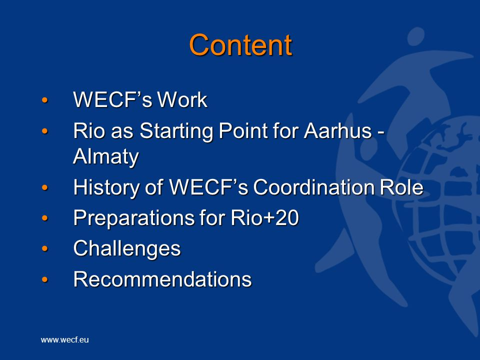 www.wecf.eu Content WECF's Work WECF's Work Rio as Starting Point for Aarhus - Almaty Rio as Starting Point for Aarhus - Almaty History of WECF's Coordination Role History of WECF's Coordination Role Preparations for Rio+20 Preparations for Rio+20 Challenges Challenges Recommendations Recommendations