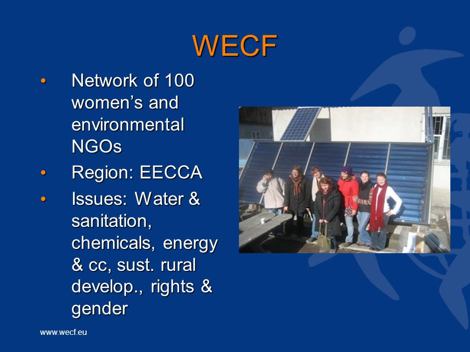www.wecf.eu WECF Network of 100 women's and environmental NGOs Network of 100 women's and environmental NGOs Region: EECCA Region: EECCA Issues: Water & sanitation, chemicals, energy & cc, sust.
