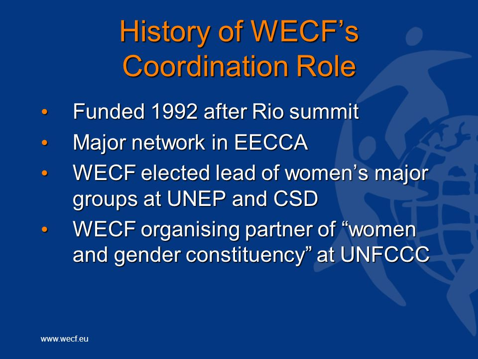www.wecf.eu History of WECF's Coordination Role Funded 1992 after Rio summit Funded 1992 after Rio summit Major network in EECCA Major network in EECCA WECF elected lead of women's major groups at UNEP and CSD WECF elected lead of women's major groups at UNEP and CSD WECF organising partner of women and gender constituency at UNFCCC WECF organising partner of women and gender constituency at UNFCCC