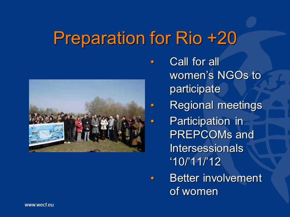 www.wecf.eu Preparation for Rio +20 Call for all women's NGOs to participate Call for all women's NGOs to participate Regional meetings Regional meetings Participation in PREPCOMs and Intersessionals '10/'11/'12 Participation in PREPCOMs and Intersessionals '10/'11/'12 Better involvement of women Better involvement of women