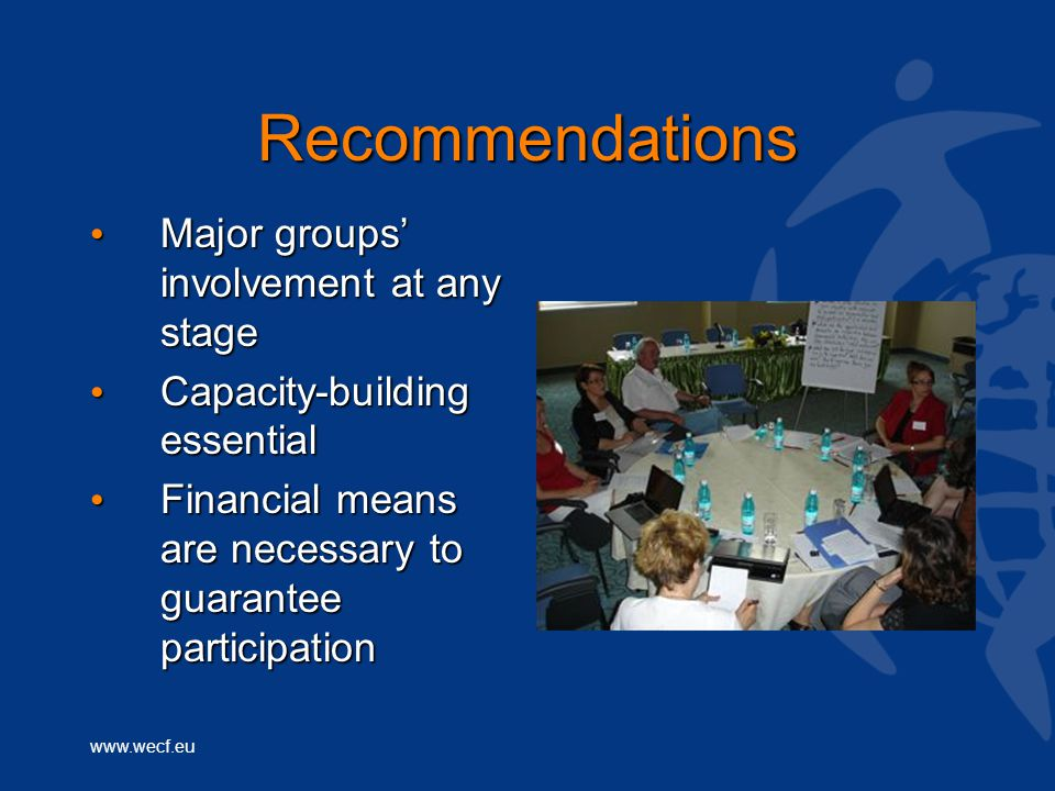 www.wecf.eu Recommendations Major groups' involvement at any stage Major groups' involvement at any stage Capacity-building essential Capacity-building essential Financial means are necessary to guarantee participation Financial means are necessary to guarantee participation