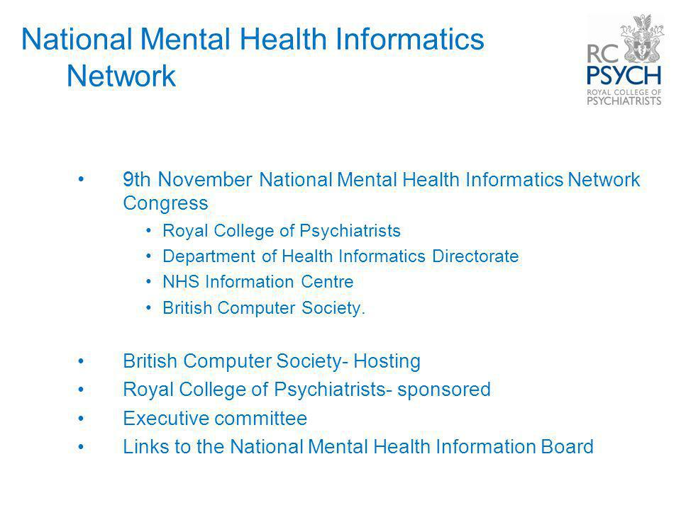 9th November National Mental Health Informatics Network Congress Royal College of Psychiatrists Department of Health Informatics Directorate NHS Information Centre British Computer Society.
