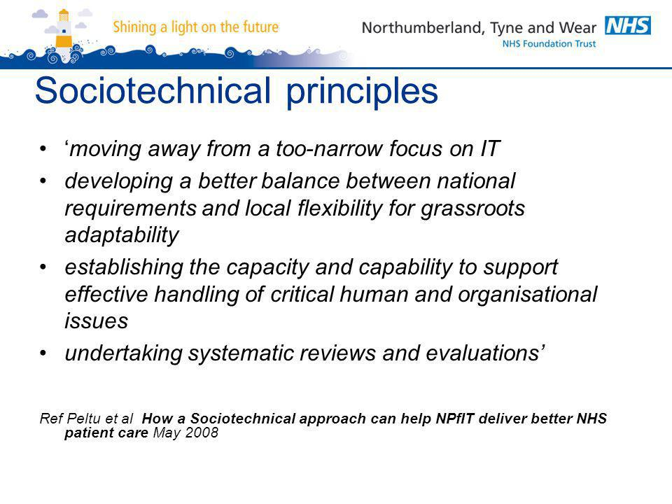 Sociotechnical principles 'moving away from a too-narrow focus on IT developing a better balance between national requirements and local flexibility for grassroots adaptability establishing the capacity and capability to support effective handling of critical human and organisational issues undertaking systematic reviews and evaluations' Ref Peltu et al How a Sociotechnical approach can help NPfIT deliver better NHS patient care May 2008