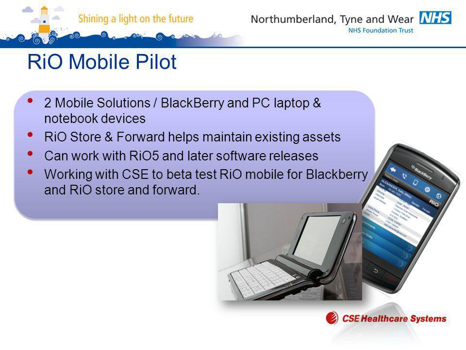 RiO Mobile Pilot 2 Mobile Solutions / BlackBerry and PC laptop & notebook devices RiO Store & Forward helps maintain existing assets Can work with RiO5 and later software releases Working with CSE to beta test RiO mobile for Blackberry and RiO store and forward.