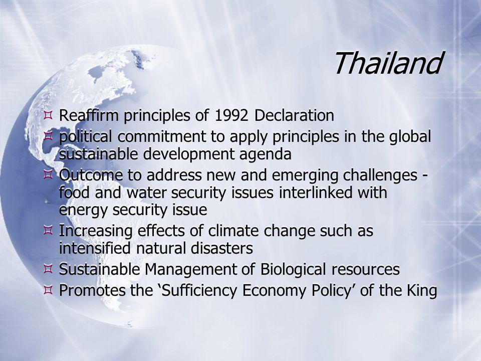 Thailand  Reaffirm principles of 1992 Declaration  political commitment to apply principles in the global sustainable development agenda  Outcome to address new and emerging challenges - food and water security issues interlinked with energy security issue  Increasing effects of climate change such as intensified natural disasters  Sustainable Management of Biological resources  Promotes the 'Sufficiency Economy Policy' of the King  Reaffirm principles of 1992 Declaration  political commitment to apply principles in the global sustainable development agenda  Outcome to address new and emerging challenges - food and water security issues interlinked with energy security issue  Increasing effects of climate change such as intensified natural disasters  Sustainable Management of Biological resources  Promotes the 'Sufficiency Economy Policy' of the King