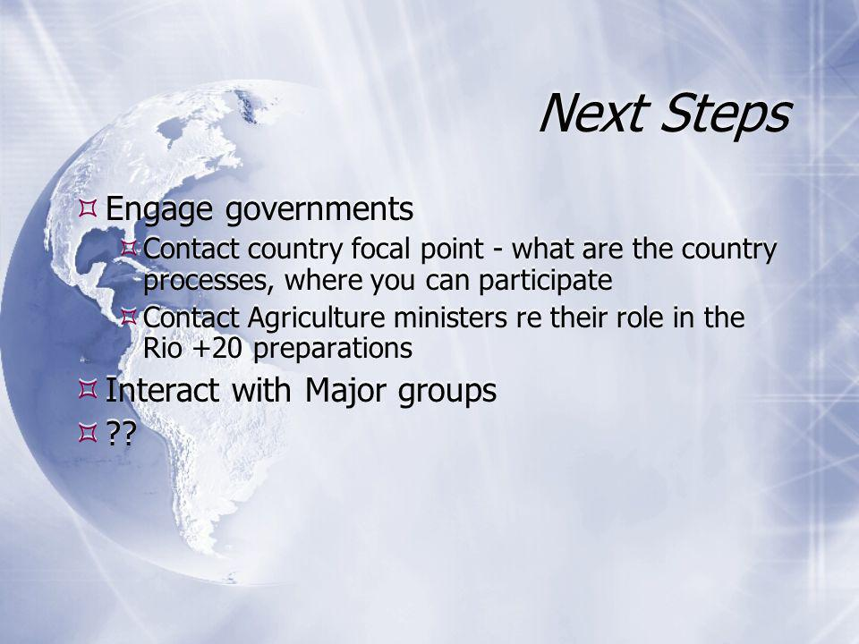 Next Steps  Engage governments  Contact country focal point - what are the country processes, where you can participate  Contact Agriculture ministers re their role in the Rio +20 preparations  Interact with Major groups  .