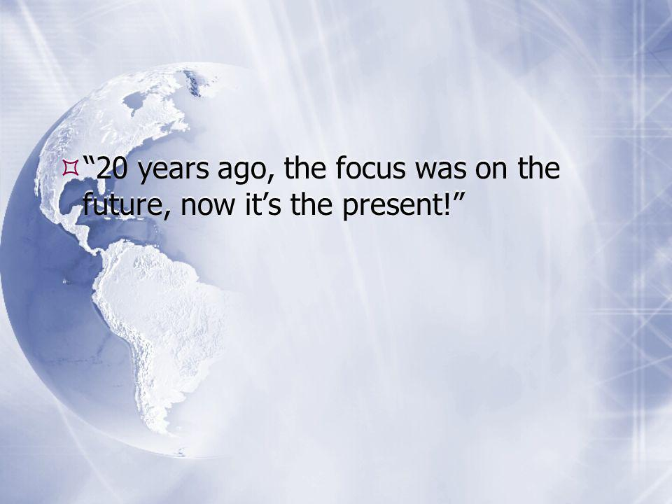  20 years ago, the focus was on the future, now it's the present!