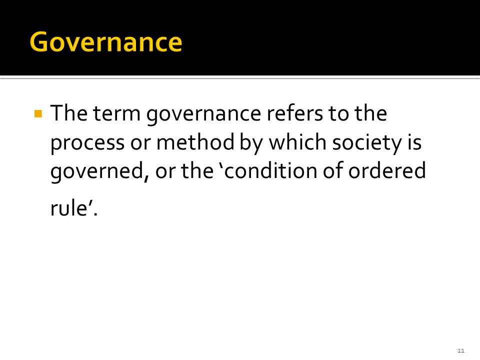  The term governance refers to the process or method by which society is governed, or the 'condition of ordered rule'.