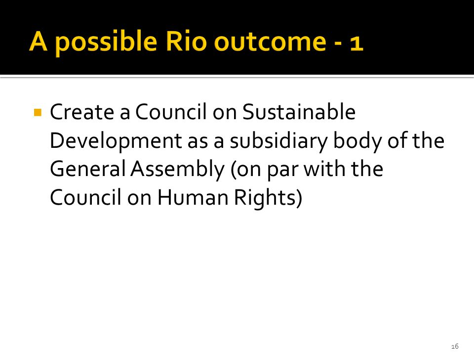  Create a Council on Sustainable Development as a subsidiary body of the General Assembly (on par with the Council on Human Rights) 16