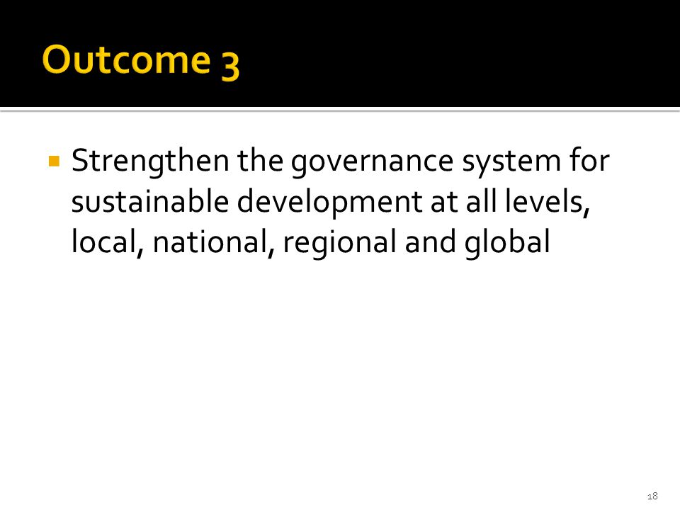  Strengthen the governance system for sustainable development at all levels, local, national, regional and global 18