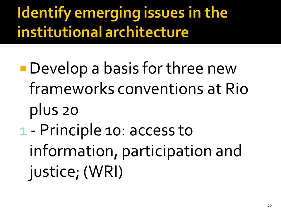  Develop a basis for three new frameworks conventions at Rio plus 20 1 - Principle 10: access to information, participation and justice; (WRI) 20