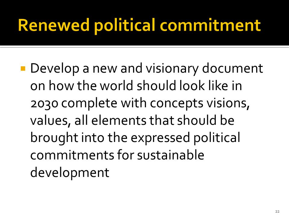  Develop a new and visionary document on how the world should look like in 2030 complete with concepts visions, values, all elements that should be brought into the expressed political commitments for sustainable development 22