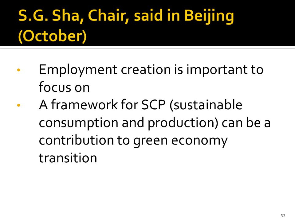 Employment creation is important to focus on A framework for SCP (sustainable consumption and production) can be a contribution to green economy transition 32