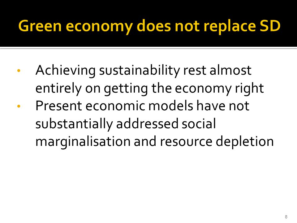 Achieving sustainability rest almost entirely on getting the economy right Present economic models have not substantially addressed social marginalisation and resource depletion 8