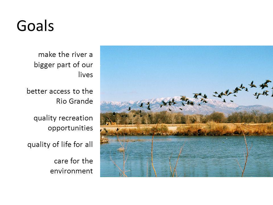 Goals make the river a bigger part of our lives better access to the Rio Grande quality recreation opportunities quality of life for all care for the environment