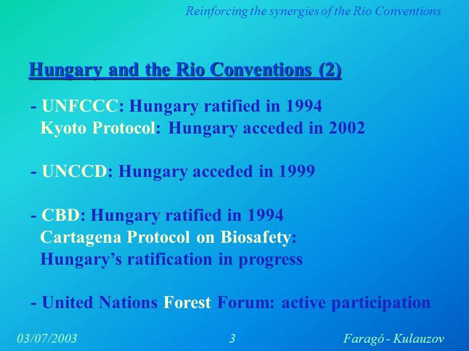 Reinforcing the synergies of the Rio Conventions 3Faragó - Kulauzov03/07/2003 - UNFCCC: Hungary ratified in 1994 Kyoto Protocol: Hungary acceded in 2002 - UNCCD: Hungary acceded in 1999 - CBD: Hungary ratified in 1994 Cartagena Protocol on Biosafety: Hungary's ratification in progress - United Nations Forest Forum: active participation Hungary and the Rio Conventions (2)