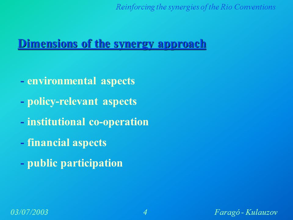 Reinforcing the synergies of the Rio Conventions 4Faragó - Kulauzov03/07/2003 Dimensions of the synergy approach - environmental aspects - policy-relevant aspects - institutional co-operation - financial aspects - public participation