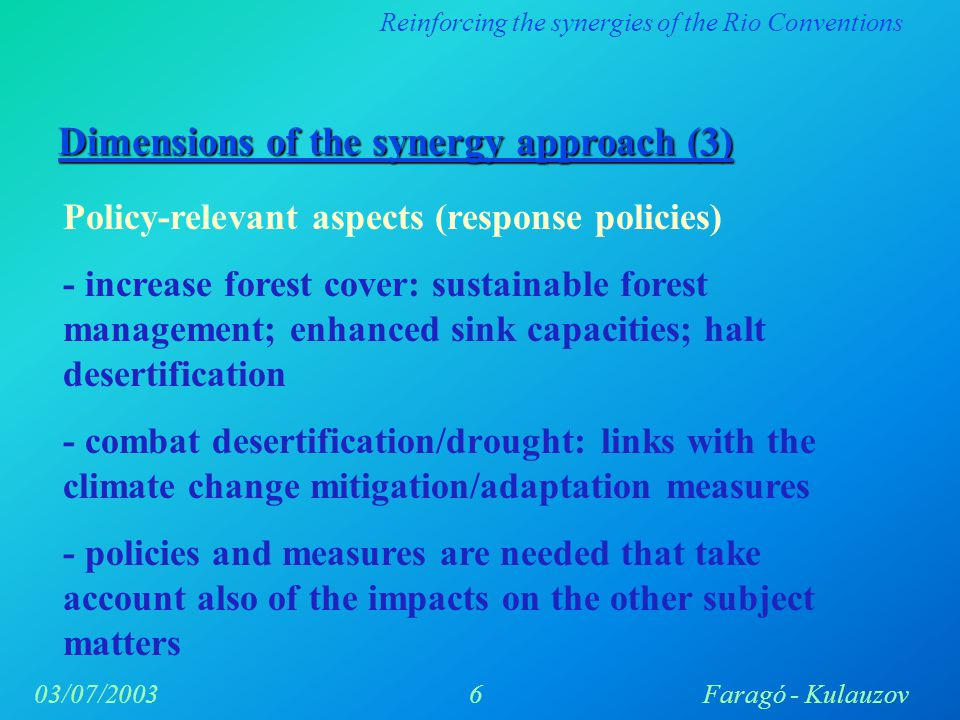 Reinforcing the synergies of the Rio Conventions 6Faragó - Kulauzov03/07/2003 Dimensions of the synergy approach (3) Policy-relevant aspects (response policies) - increase forest cover: sustainable forest management; enhanced sink capacities; halt desertification - combat desertification/drought: links with the climate change mitigation/adaptation measures - policies and measures are needed that take account also of the impacts on the other subject matters
