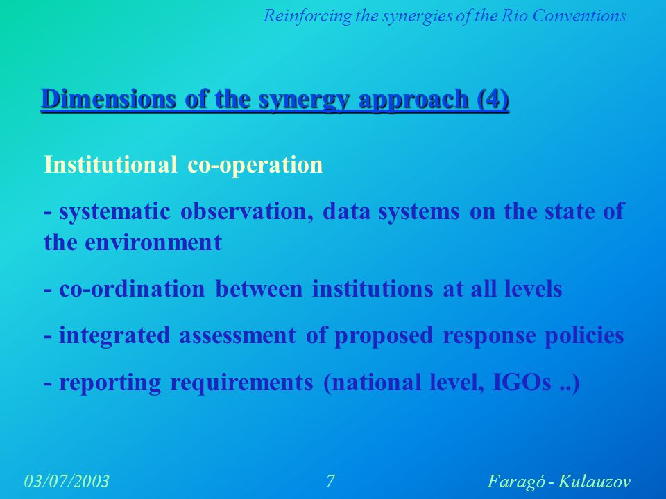 Reinforcing the synergies of the Rio Conventions 7Faragó - Kulauzov03/07/2003 Dimensions of the synergy approach (4) Institutional co-operation - systematic observation, data systems on the state of the environment - co-ordination between institutions at all levels - integrated assessment of proposed response policies - reporting requirements (national level, IGOs..)