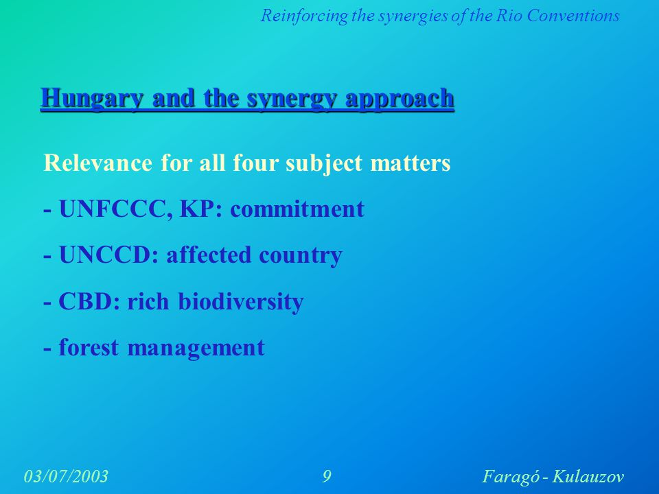 Reinforcing the synergies of the Rio Conventions 9Faragó - Kulauzov03/07/2003 Hungary and the synergy approach Relevance for all four subject matters - UNFCCC, KP: commitment - UNCCD: affected country - CBD: rich biodiversity - forest management