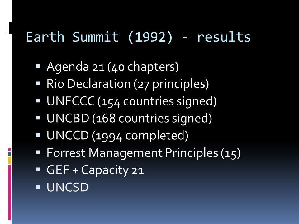 Earth Summit (1992) - results  Agenda 21 (40 chapters)  Rio Declaration (27 principles)  UNFCCC (154 countries signed)  UNCBD (168 countries signed)  UNCCD (1994 completed)  Forrest Management Principles (15)  GEF + Capacity 21  UNCSD